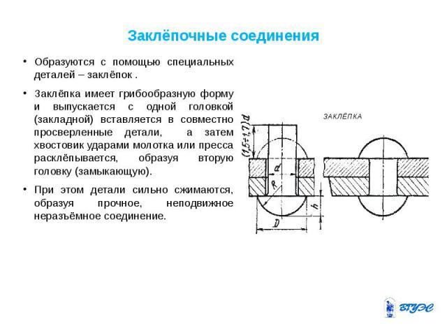 Заклёпочные соединения Образуются с помощью специальных деталей – заклёпок . Заклёпка имеет грибообразную форму и выпускается с одной головкой (закладной) вставляется в совместно просверленные детали, а затем хвостовик ударами молотка или пресса рас…