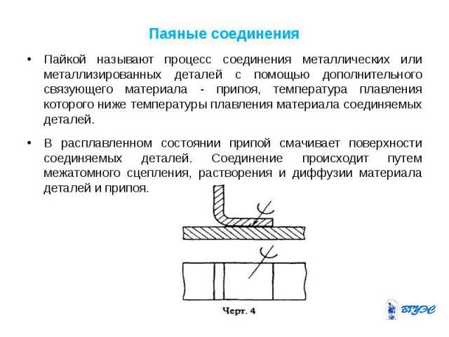 Паяные соединения Пайкой называют процесс соединения металлических или металлизированных деталей с помощью дополнительного связующего материала - припоя, температура плавления которого ниже температуры плавления материала соединяемых деталей. В расп…