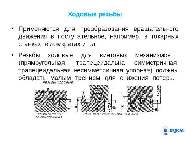 Ходовые резьбы Применяются для преобразования вращательного движения в поступательное, например, в токарных станках, в домкратах и т.д. Резьбы ходовые для винтовых механизмов (прямоугольная, трапецеидальна симметричная, трапецеидальная несимметрична…
