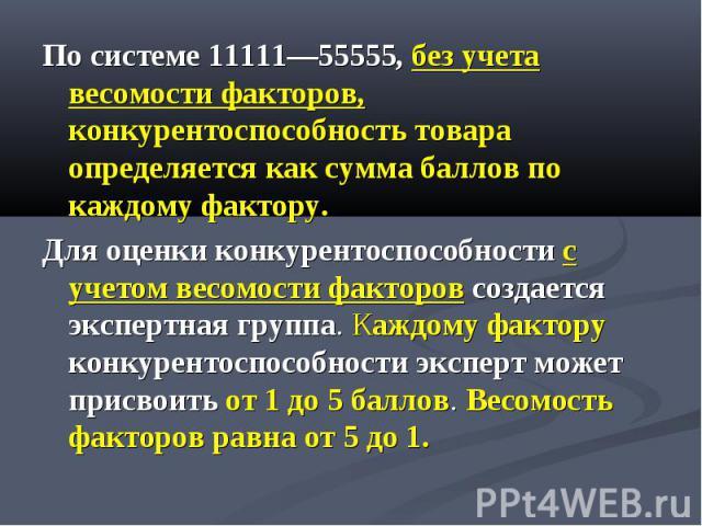 По системе 11111—55555, без учета весомости факторов, конкурентоспособность товара определяется как сумма баллов по каждому фактору. По системе 11111—55555, без учета весомости факторов, конкурентоспособность товара определяется как сумма баллов по …