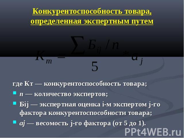 Конкурентоспособность товара, определенная экспертным путем где Кт — конкурентоспособность товара; п — количество экспертов; Бij — экспертная оценка i-м экспертом j-го фактора конкурентоспособности товара; аj — весомость j-го фактора (от 5 до 1).