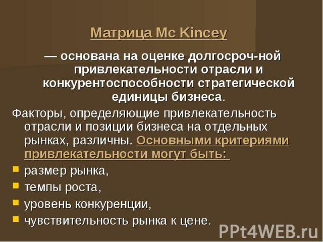 Матрица Мс Kincеу — основана на оценке долгосрочной привлекательности отрасли и конкурентоспособности стратегической единицы бизнеса. Факторы, определяющие привлекательность отрасли и позиции бизнеса на отдельных рынках, различны. Основными кри…