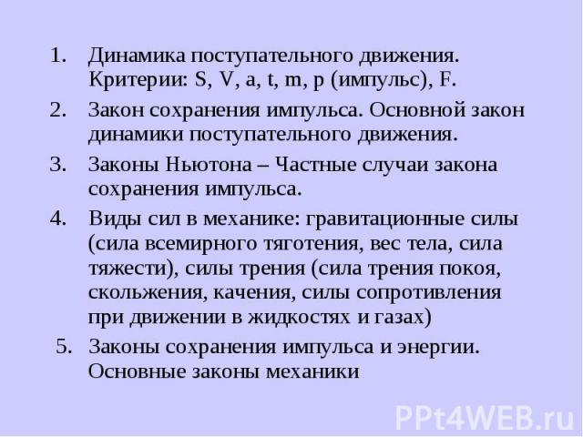 Динамика поступательного движения. Критерии: S, V, a, t, m, p (импульс), F. Динамика поступательного движения. Критерии: S, V, a, t, m, p (импульс), F. Закон сохранения импульса. Основной закон динамики поступательного движения. Законы Ньютона – Час…
