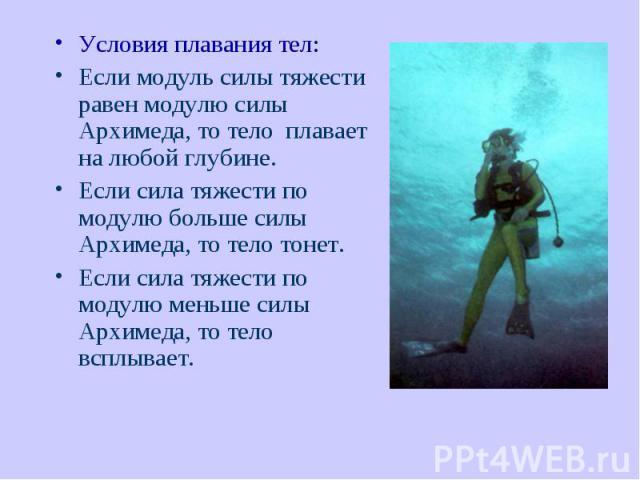 Условия плавания тел: Условия плавания тел: Если модуль силы тяжести равен модулю силы Архимеда, то тело плавает на любой глубине. Если сила тяжести по модулю больше силы Архимеда, то тело тонет. Если сила тяжести по модулю меньше силы Архимед…