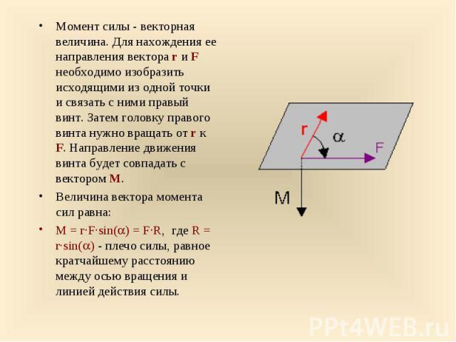 Момент силы - векторная величина. Для нахождения ее направления вектора r и F необходимо изобразить исходящими из одной точки и связать с ними правый винт. Затем головку правого винта нужно вращать от r к F. Направление движения винта будет совпадат…