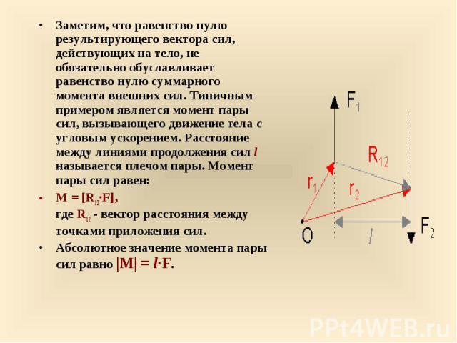 Заметим, что равенство нулю результирующего вектора сил, действующих на тело, не обязательно обуславливает равенство нулю суммарного момента внешних сил. Типичным примером является момент пары сил, вызывающего движение тела с угловым ускорением. Рас…