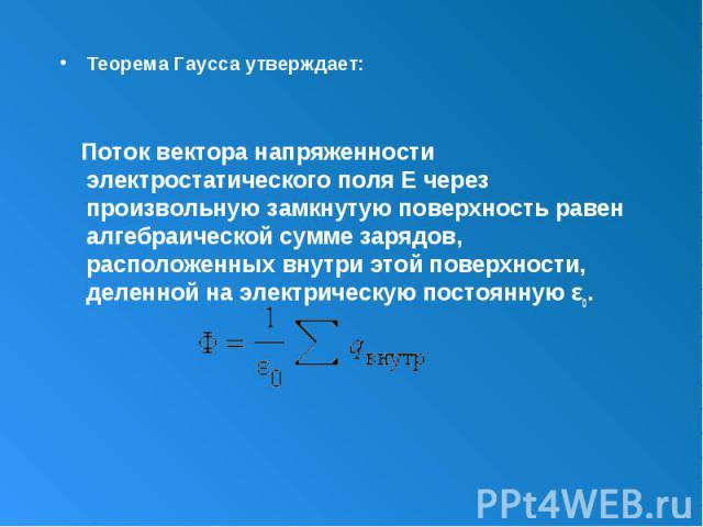 Теорема Гаусса утверждает: Теорема Гаусса утверждает: Поток вектора напряженности электростатического поля E через произвольную замкнутую поверхность равен алгебраической сумме зарядов, расположенных внутри этой поверхности, деленной на электрическу…
