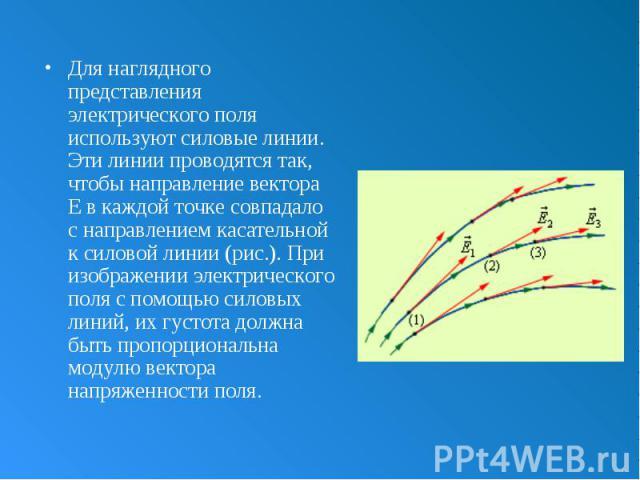 Для наглядного представления электрического поля используют силовые линии. Эти линии проводятся так, чтобы направление вектора E в каждой точке совпадало с направлением касательной к силовой линии (рис.). При изображении электрического поля с помощь…