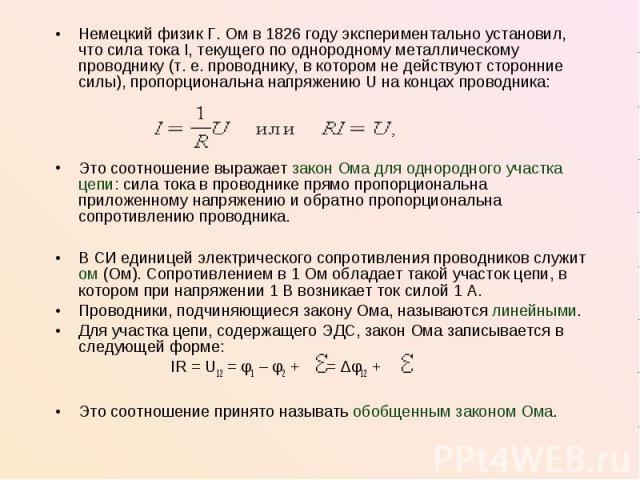 Немецкий физик Г.Ом в 1826году экспериментально установил, что сила тока I, текущего по однородному металлическому проводнику (т.е. проводнику, в котором не действуют сторонние силы), пропорциональна напряжению U на концах проводни…