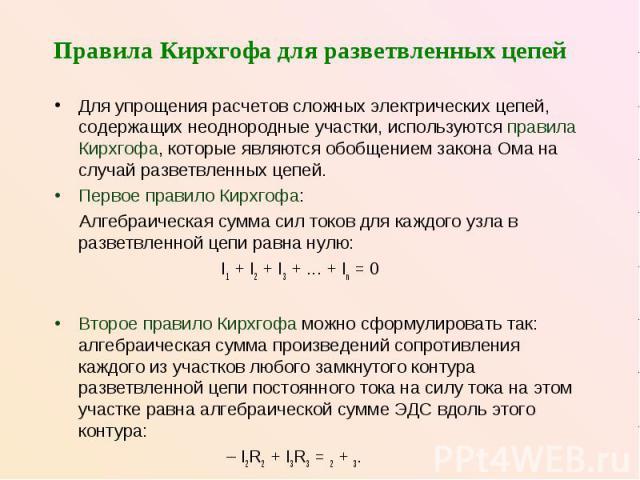 Правила Кирхгофа для разветвленных цепей Для упрощения расчетов сложных электрических цепей, содержащих неоднородные участки, используются правила Кирхгофа, которые являются обобщением закона Ома на случай разветвленных цепей. Первое правило Кирхгоф…