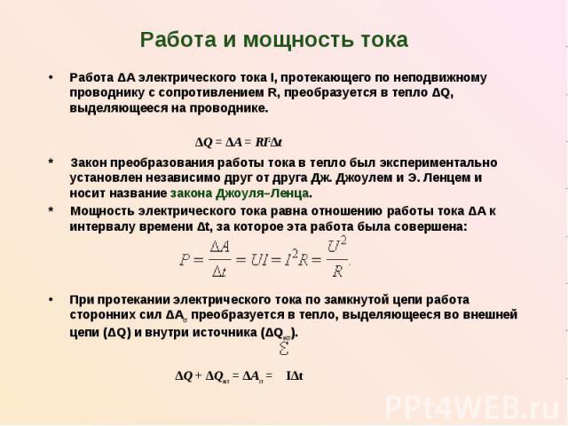 Работа и мощность тока Работа ΔA электрического тока I, протекающего по неподвижному проводнику с сопротивлением R, преобразуется в тепло ΔQ, выделяющееся на проводнике. ΔQ = ΔA = RI2Δt * Закон преобразования работы тока в тепло был экспериментально…