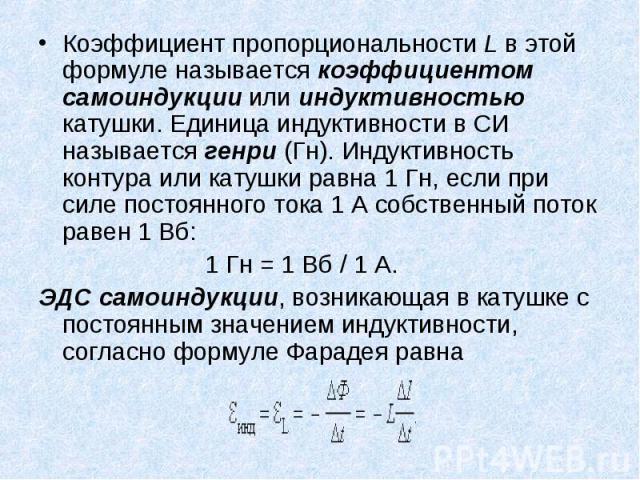 Коэффициент пропорциональности L в этой формуле называется коэффициентом самоиндукции или индуктивностью катушки. Единица индуктивности в СИ называется генри (Гн). Индуктивность контура или катушки равна 1Гн, если при силе постоянного тока 1&n…