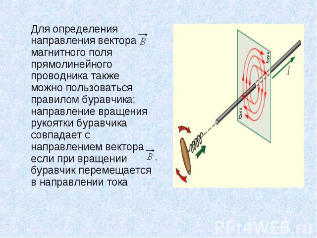 Для определения направления вектора магнитного поля прямолинейного проводника также можно пользоваться правилом буравчика: направление вращения рукоятки буравчика совпадает с направлением вектора если при вращении буравчик перемещается в направлении…