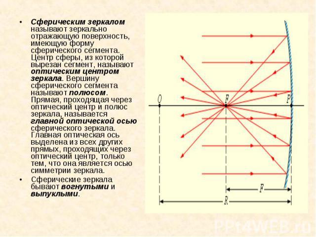 Сферическим зеркалом называют зеркально отражающую поверхность, имеющую форму сферического сегмента. Центр сферы, из которой вырезан сегмент, называют оптическим центром зеркала. Вершину сферического сегмента называют полюсом. Прямая, проходящая чер…