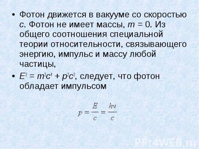 Фотон движется в вакууме со скоростью c. Фотон не имеет массы, m=0. Из общего соотношения специальной теории относительности, связывающего энергию, импульс и массу любой частицы, Фотон движется в вакууме со скоростью c. Фотон не имеет ма…