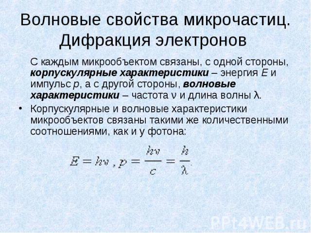 Волновые свойства микрочастиц. Дифракция электронов С каждым микрообъектом связаны, с одной стороны, корпускулярные характеристики – энергия E и импульс p, а с другой стороны, волновые характеристики – частота ν и длина волны λ. Корпускулярные и вол…