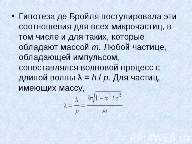 Гипотеза деБройля постулировала эти соотношения для всех микрочастиц, в том числе и для таких, которые обладают массой m. Любой частице, обладающей импульсом, сопоставлялся волновой процесс с длиной волны λ=h/p. Для час…