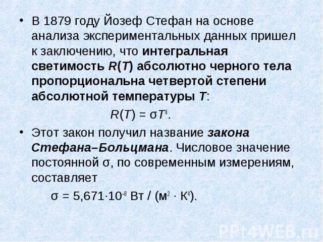 В 1879году Йозеф Стефан на основе анализа экспериментальных данных пришел к заключению, что интегральная светимость R(T) абсолютно черного тела пропорциональна четвертой степени абсолютной температуры T: В 1879году Йозеф Стефан на основе…