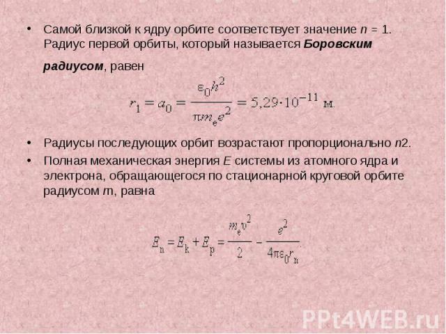 Самой близкой к ядру орбите соответствует значение n=1. Радиус первой орбиты, который называется Боровским радиусом, равен Самой близкой к ядру орбите соответствует значение n=1. Радиус первой орбиты, который называется Боров…