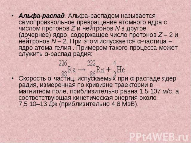 Альфа-распад. Альфа-распадом называется самопроизвольное превращение атомного ядра с числом протонов Z и нейтронов N в другое (дочернее) ядро, содержащее число протонов Z–2 и нейтронов N–2. При этом испускается α-частица – яд…