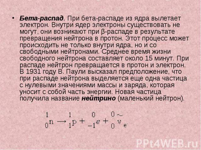 Бета-распад. При бета-распаде из ядра вылетает электрон. Внутри ядер электроны существовать не могут, они возникают при β-распаде в результате превращения нейтрона в протон. Этот процесс может происходить не только внутри ядра, но и со свободными не…