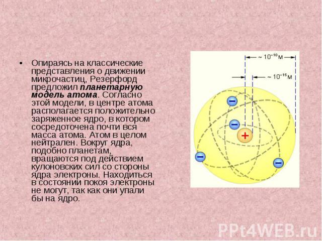 Опираясь на классические представления о движении микрочастиц, Резерфорд предложил планетарную модель атома. Согласно этой модели, в центре атома располагается положительно заряженное ядро, в котором сосредоточена почти вся масса атома. Атом в целом…