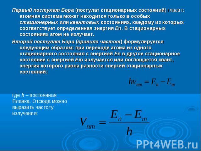 Первый постулат Бора (постулат стационарных состояний) гласит: атомная система может находится только в особых стационарных или квантовых состояниях, каждому из которых соответствует определенная энергия En. В стационарных состояниях атом не излучае…
