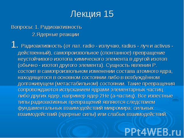 Лекция 15 Вопросы: 1. Радиоактивность 2.Ядерные реакции 1. Радиоактивность (от лат. radio - излучаю, radius - луч и activus - действенный), самопроизвольное (спонтанное) превращение неустойчивого изотопа химического элемента в другой изотоп (обычно …