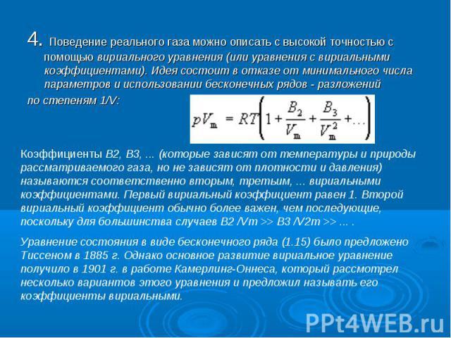 4. Поведение реального газа можно описать с высокой точностью с помощью вириального уравнения (или уравнения с вириальными коэффициентами). Идея состоит в отказе от минимального числа параметров и использовании бесконечных рядов - разложений 4. Пове…