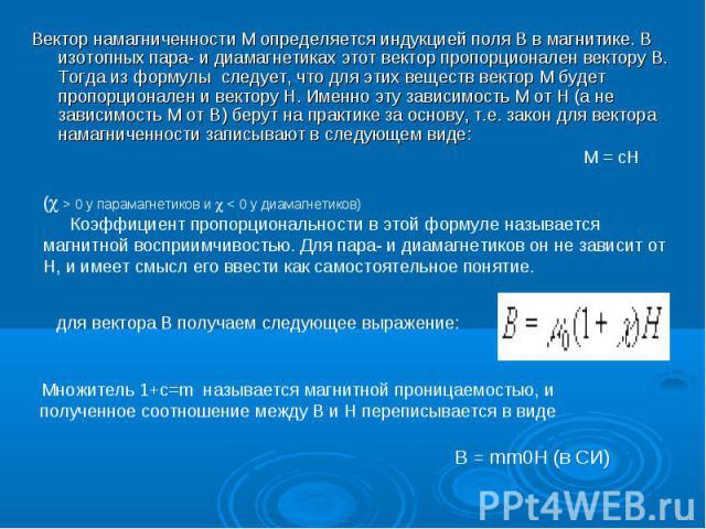 Вектор намагниченности М определяется индукцией поля В в магнитике. В изотопных паpа- и диамагнетиках этот вектор пpопоpционален вектору В. Тогда из фоpмулы следует, что для этих веществ вектор М будет пpопоpционален и вектору Н. Именно эту зависимо…