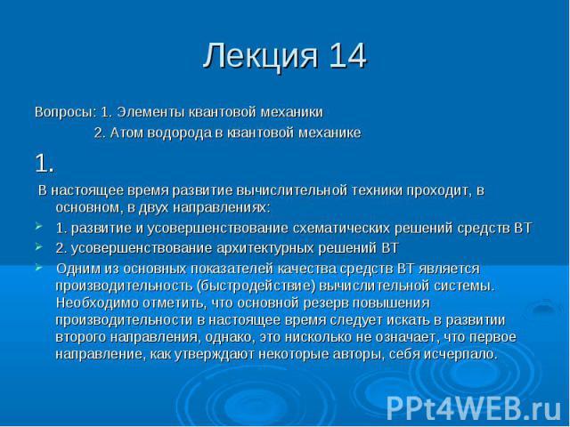 Лекция 14 Вопросы: 1. Элементы квантовой механики 2. Атом водорода в квантовой механике 1. В настоящее время развитие вычислительной техники проходит, в основном, в двух направлениях: 1. развитие и усовершенствование схематических решений средств ВТ…