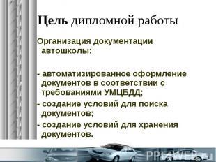 Цель дипломной работы Организация документации автошколы: - автоматизированное о