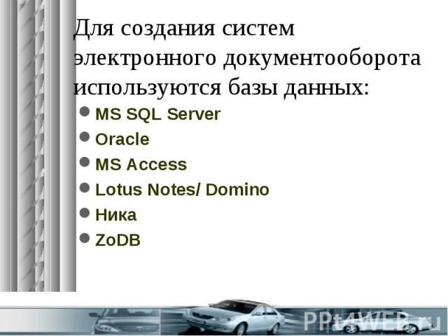 Для создания систем электронного документооборота используются базы данных: MS SQL Server Oracle MS Access Lotus Notes/ Domino Ника ZoDB