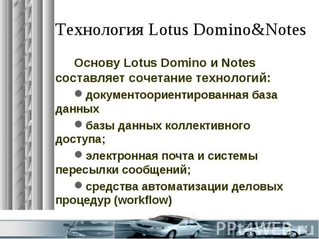 Технология Lotus Domino&Notes Основу Lotus Domino и Notes составляет сочетание технологий: документоориентированная база данных базы данных коллективного доступа; электронная почта и системы пересылки сообщений; средства автоматизации деловых пр…