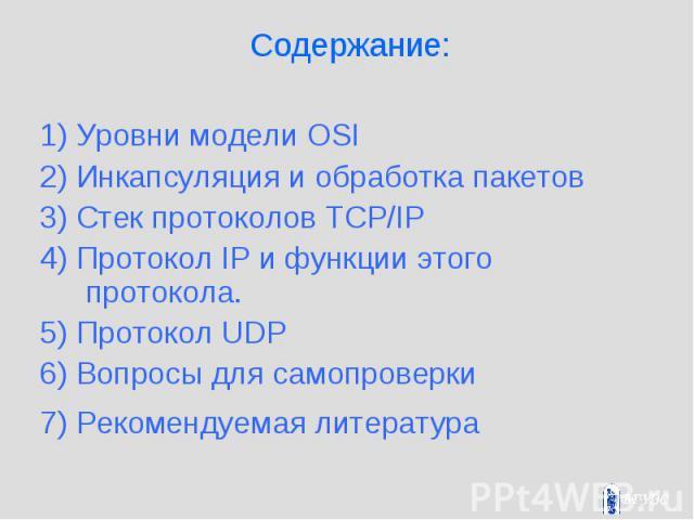 Содержание: 1) Уровни модели OSI 2) Инкапсуляция и обработка пакетов 3) Стек протоколов TCP/IP 4) Протокол IP и функции этого протокола. 5) Протокол UDP 6) Вопросы для самопроверки 7) Рекомендуемая литература