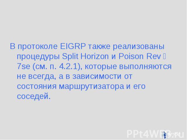 В протоколе EIGRP также реализованы процедуры Split Horizon и Poison Rev彥7se (см. п. 4.2.1), которые выполняются не всегда, а в зависимости от состояния маршрутизатора и его соседей. В протоколе EIGRP также реализованы процедуры Split Horizon и Poi…