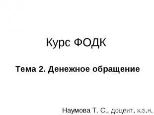 Курс ФОДК Тема 2. Денежное обращение Наумова Т. С., доцент, к.э.н.