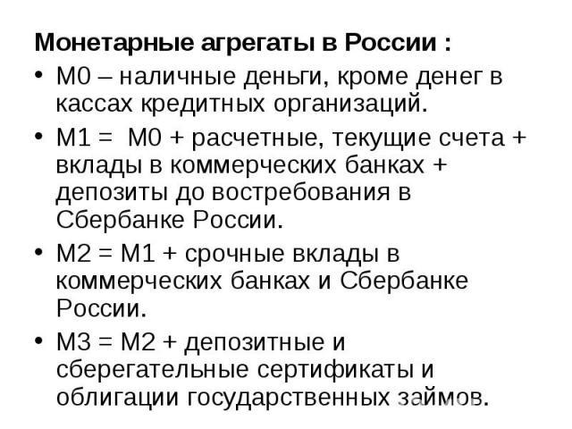 Монетарные агрегаты в России : Монетарные агрегаты в России : М0 – наличные деньги, кроме денег в кассах кредитных организаций. М1 = М0 + расчетные, текущие счета + вклады в коммерческих банках + депозиты до востребования в Сбербанке России. М2 = М1…