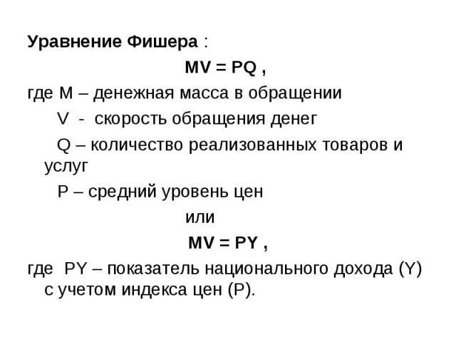 Уравнение Фишера : Уравнение Фишера : MV = PQ , где М – денежная масса в обращении V - скорость обращения денег Q – количество реализованных товаров и услуг Р – средний уровень цен или MV = PY , где РY – показатель национального дохода (Y) с учетом …
