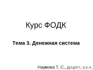 Курс ФОДК Тема 3. Денежная система Наумова Т. С., доцент, к.э.н.