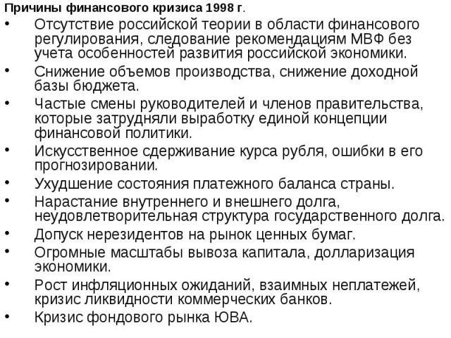 Причины финансового кризиса 1998 г. Причины финансового кризиса 1998 г. Отсутствие российской теории в области финансового регулирования, следование рекомендациям МВФ без учета особенностей развития российской экономики. Снижение объемов производств…