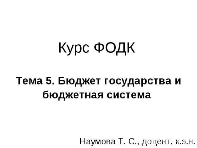 Курс ФОДК Тема 5. Бюджет государства и бюджетная система Наумова Т. С., доцент, к.э.н.