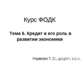 Курс ФОДК Тема 6. Кредит и его роль в развитии экономики Наумова Т. С., доцент,