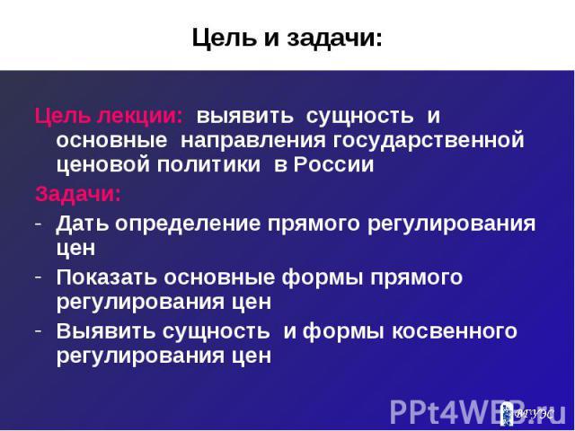 Цель и задачи: Цель лекции: выявить сущность и основные направления государственной ценовой политики в России Задачи: Дать определение прямого регулирования цен Показать основные формы прямого регулирования цен Выявить сущность и формы косвенного ре…