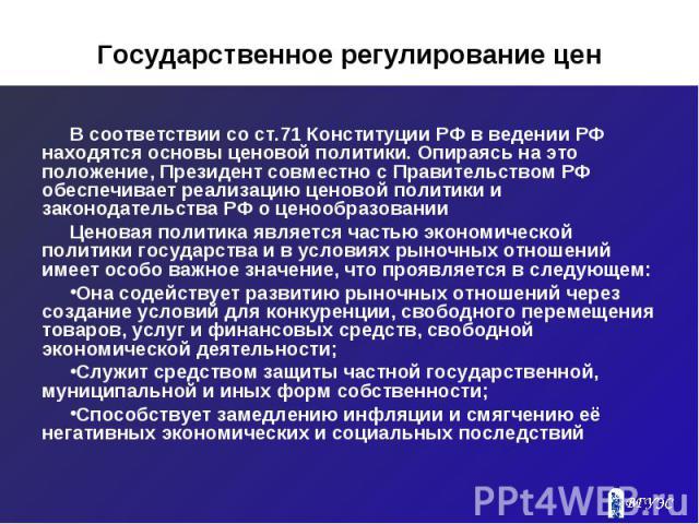 Государственное регулирование цен В соответствии со ст.71 Конституции РФ в ведении РФ находятся основы ценовой политики. Опираясь на это положение, Президент совместно с Правительством РФ обеспечивает реализацию ценовой политики и законодательства Р…