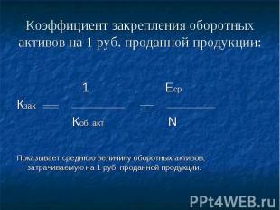 Коэффициент закрепления оборотных активов на 1 руб. проданной продукции: 1 Еср К