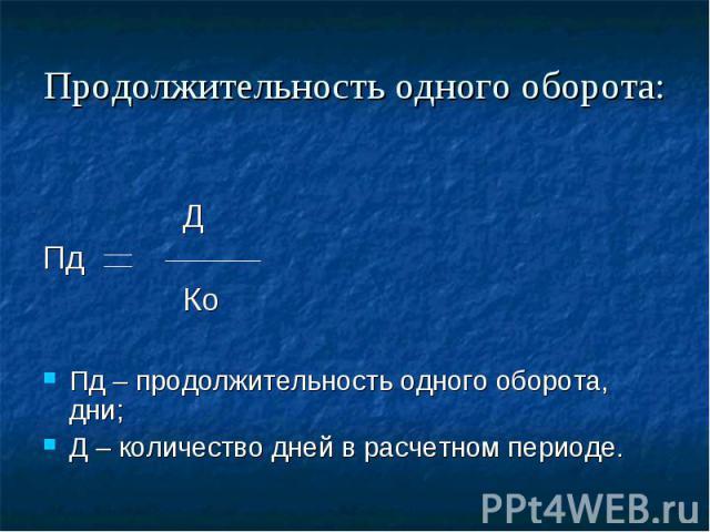 Продолжительность одного оборота: Д Пд Ко Пд – продолжительность одного оборота, дни; Д – количество дней в расчетном периоде.