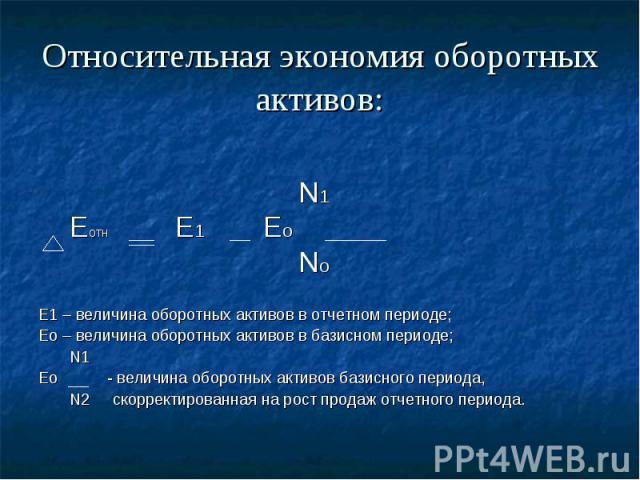 Относительная экономия оборотных активов: N1 Еотн Е1 Ео No Е1 – величина оборотных активов в отчетном периоде; Ео – величина оборотных активов в базисном периоде; N1 Ео - величина оборотных активов базисного периода, N2 скорректированная на рост про…