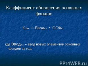 Коэффициент обновления основных фондов: Кобн Вводн.г. : ОСФк.г. где Вводн.г. – в