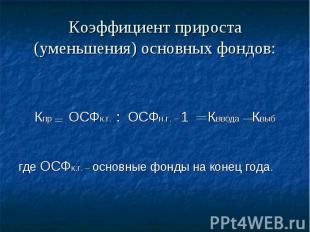 Коэффициент прироста (уменьшения) основных фондов: Кпр ОСФк.г. : ОСФн.г. – 1 Квв